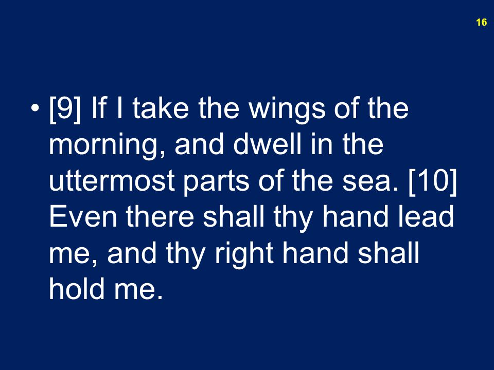 [9] If I take the wings of the morning, and dwell in the uttermost parts of the sea.